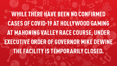 "red swirl with text, ""While there have been no confirmed cases of COVID-19 at Hollywood Gaming at Mahoning Valley Race Course under Executive Order of Governor Mike DeWine the facility is temporarily closed."""